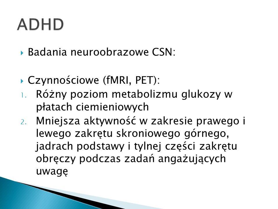 Badania neuroobrazowe CSN: Czynnościowe (fMRI, PET): 1. Różny poziom metabolizmu glukozy w płatach ciemieniowych 2. Mniejsza aktywność w zakresie praw