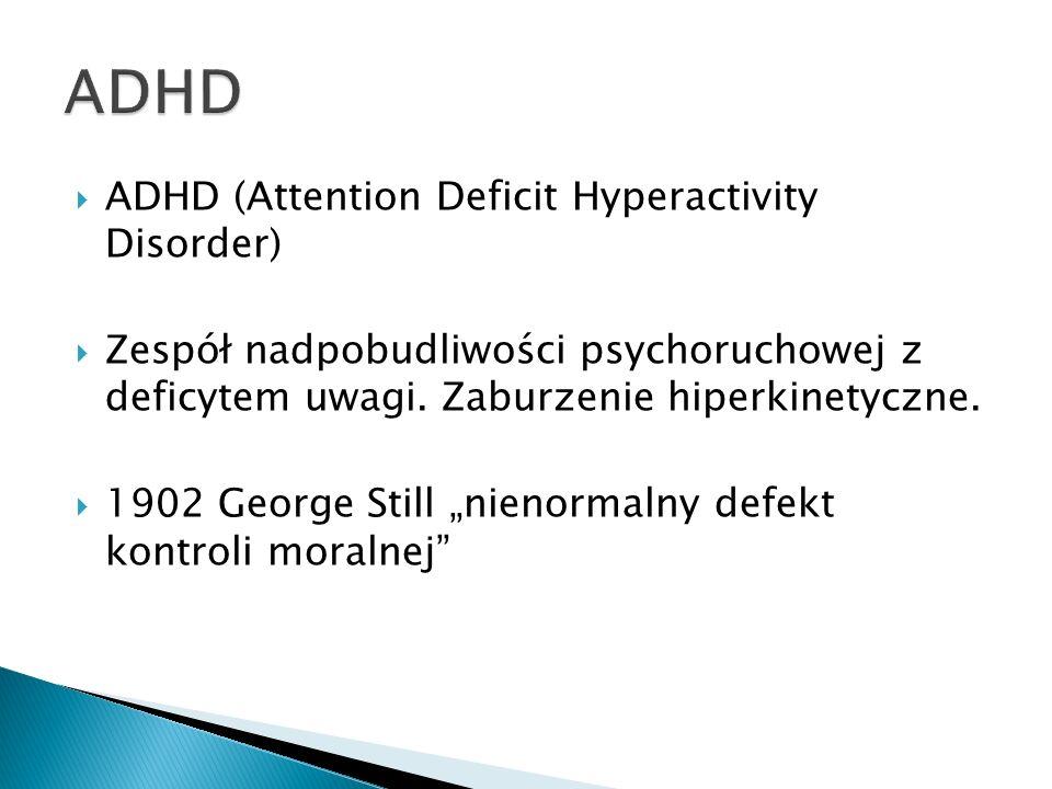 ADHD (Attention Deficit Hyperactivity Disorder) Zespół nadpobudliwości psychoruchowej z deficytem uwagi. Zaburzenie hiperkinetyczne. 1902 George Still