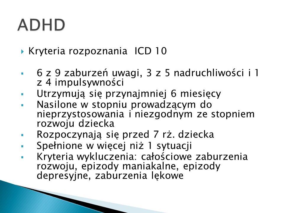Kryteria rozpoznania DSM V Zaburzenia uwagi 6 z 9, nadruchliwość/impulsywność 6 z 9 Utrzymują się przynajmniej 6 miesięcy Nasilone w stopniu prowadzącym do nieprzystosowania i niezgodnym ze stopniem rozwoju dziecka Rozpoczynają się przed 12 rż.