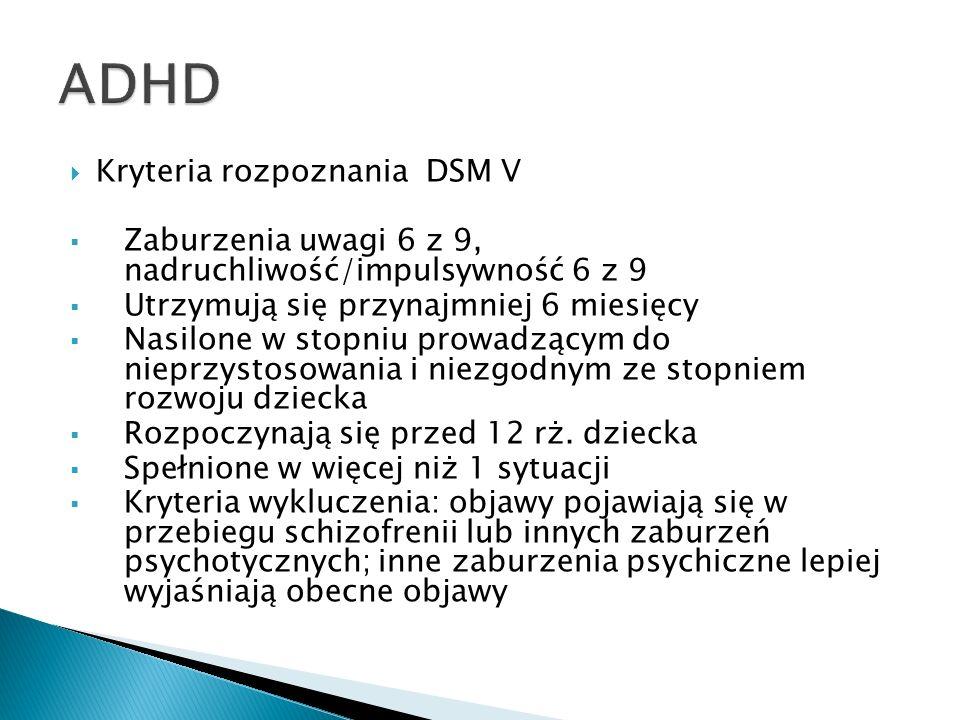 Kryteria rozpoznania DSM V Zaburzenia uwagi 6 z 9, nadruchliwość/impulsywność 6 z 9 Utrzymują się przynajmniej 6 miesięcy Nasilone w stopniu prowadząc