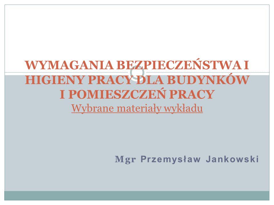 Mgr Przemysław Jankowski WYMAGANIA BEZPIECZEŃSTWA I HIGIENY PRACY DLA BUDYNKÓW I POMIESZCZEŃ PRACY Wybrane materiały wykładu
