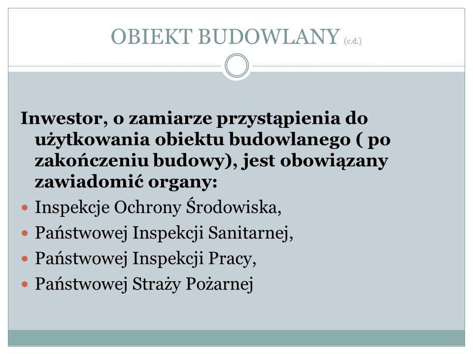 OBIEKT BUDOWLANY (c.d.) Inwestor, o zamiarze przystąpienia do użytkowania obiektu budowlanego ( po zakończeniu budowy), jest obowiązany zawiadomić org