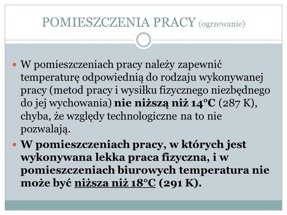 POMIESZCZENIA PRACY (ogrzewanie) W pomieszczeniach pracy należy zapewnić temperaturę odpowiednią do rodzaju wykonywanej pracy (metod pracy i wysiłku f