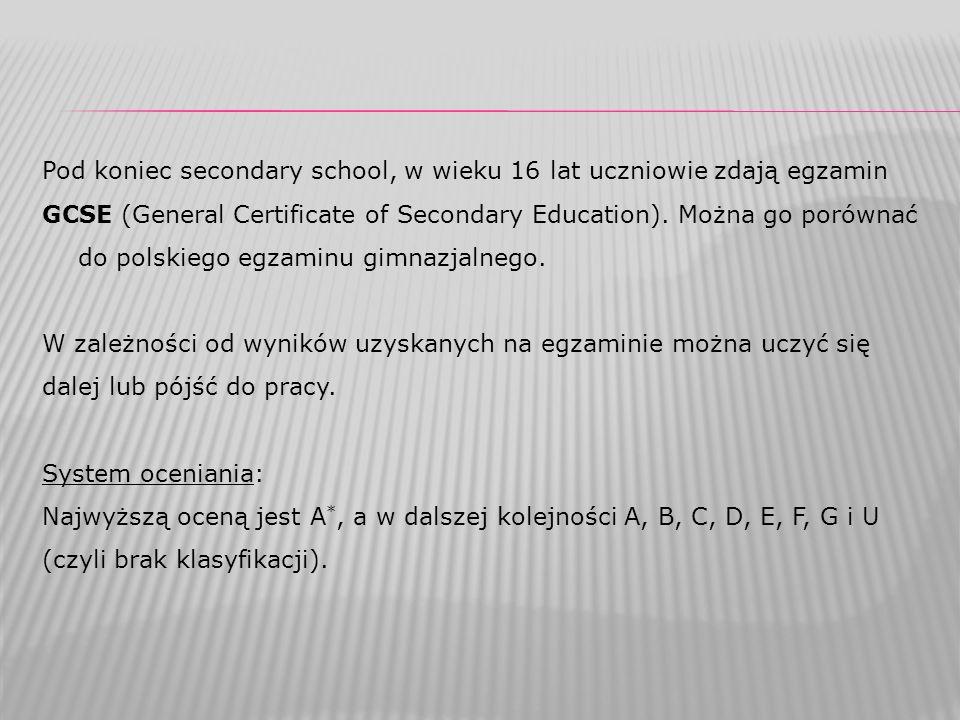 Pod koniec secondary school, w wieku 16 lat uczniowie zdają egzamin GCSE (General Certificate of Secondary Education). Można go porównać do polskiego