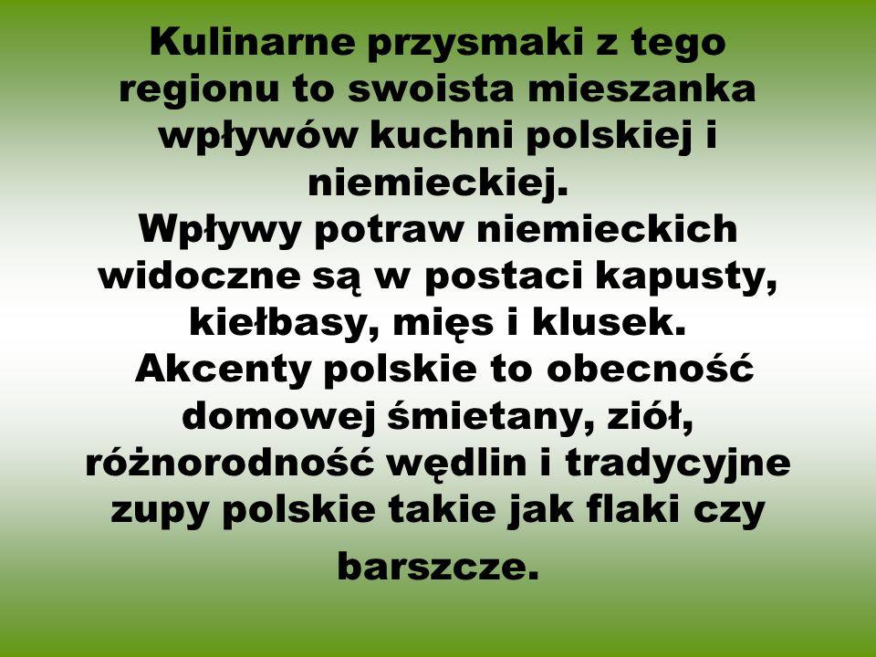 Kulinarne przysmaki z tego regionu to swoista mieszanka wpływów kuchni polskiej i niemieckiej. Wpływy potraw niemieckich widoczne są w postaci kapusty