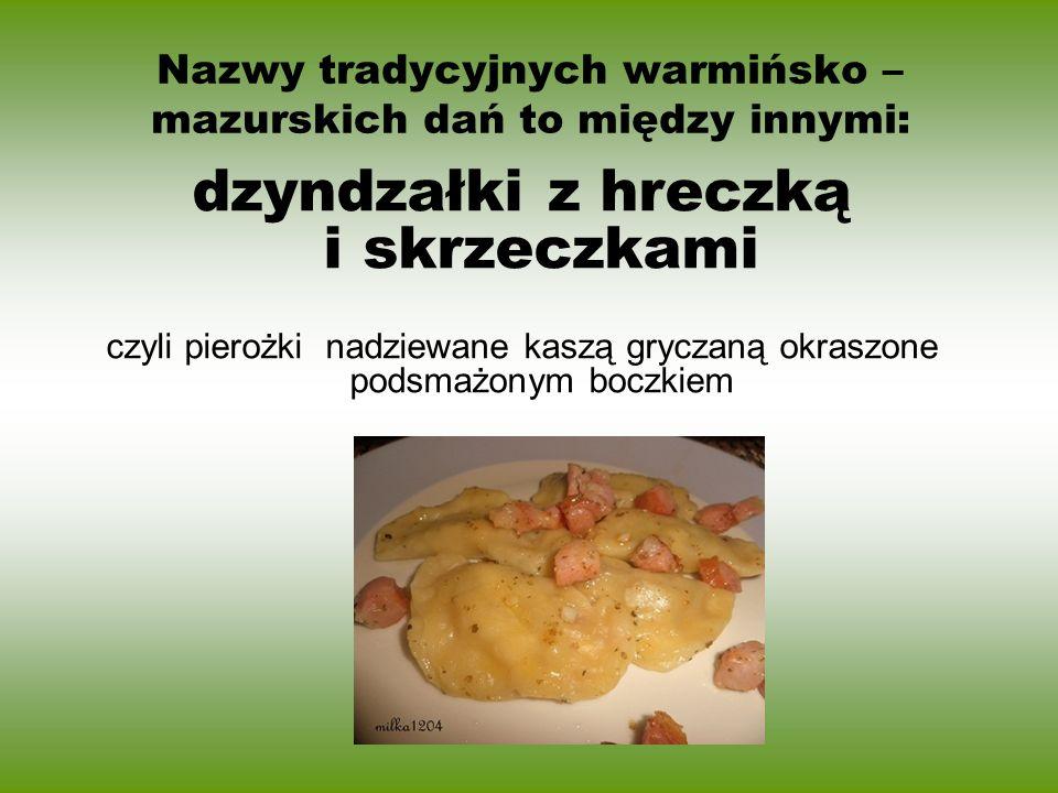 Nazwy tradycyjnych warmińsko – mazurskich dań to między innymi: dzyndzałki z hreczką i skrzeczkami czyli pierożki nadziewane kaszą gryczaną okraszone
