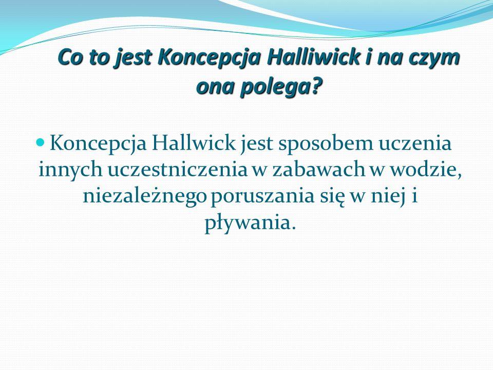 Co to jest Koncepcja Halliwick i na czym ona polega? Koncepcja Hallwick jest sposobem uczenia innych uczestniczenia w zabawach w wodzie, niezależnego