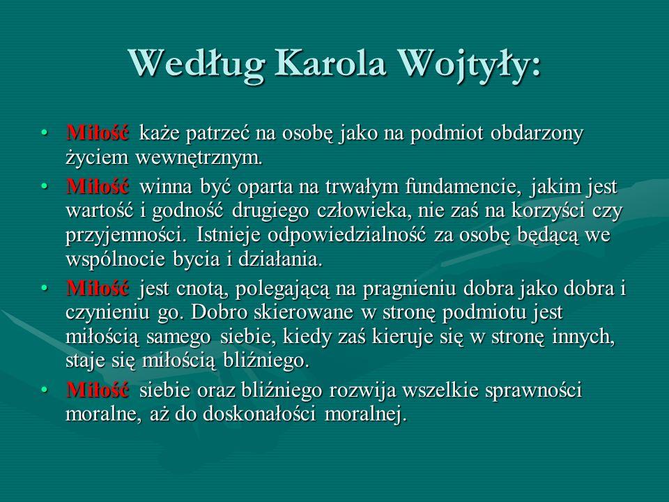 Według Karola Wojtyły: Miłość każe patrzeć na osobę jako na podmiot obdarzony życiem wewnętrznym.Miłość każe patrzeć na osobę jako na podmiot obdarzon