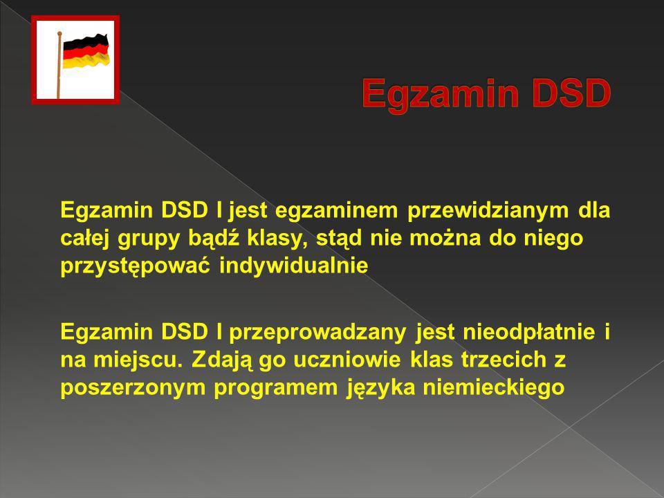 Egzamin DSD I jest egzaminem przewidzianym dla całej grupy bądź klasy, stąd nie można do niego przystępować indywidualnie Egzamin DSD I przeprowadzany jest nieodpłatnie i na miejscu.
