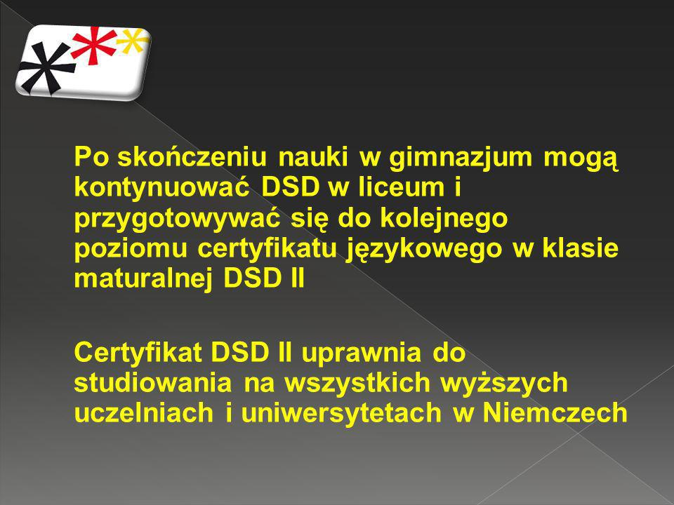 Po skończeniu nauki w gimnazjum mogą kontynuować DSD w liceum i przygotowywać się do kolejnego poziomu certyfikatu językowego w klasie maturalnej DSD II Certyfikat DSD II uprawnia do studiowania na wszystkich wyższych uczelniach i uniwersytetach w Niemczech