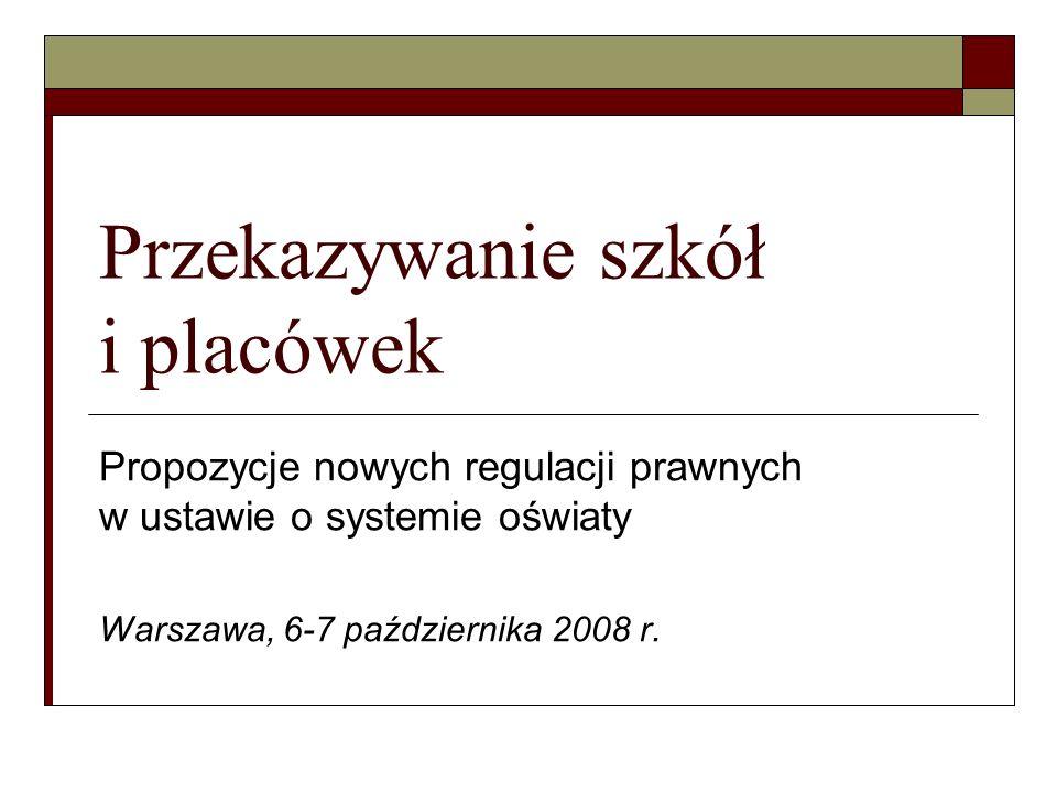 Przekazywanie szkół i placówek Propozycje nowych regulacji prawnych w ustawie o systemie oświaty Warszawa, 6-7 października 2008 r.