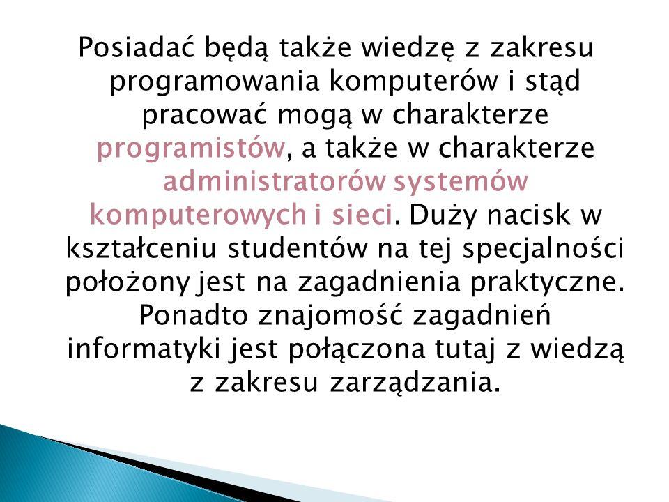 Posiadać będą także wiedzę z zakresu programowania komputerów i stąd pracować mogą w charakterze programistów, a także w charakterze administratorów s