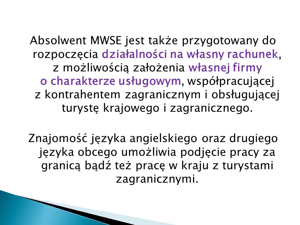 Absolwent MWSE jest także przygotowany do rozpoczęcia działalności na własny rachunek, z możliwością założenia własnej firmy o charakterze usługowym,