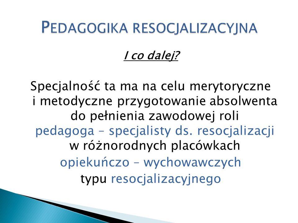 I co dalej? Specjalność ta ma na celu merytoryczne i metodyczne przygotowanie absolwenta do pełnienia zawodowej roli pedagoga – specjalisty ds. resocj