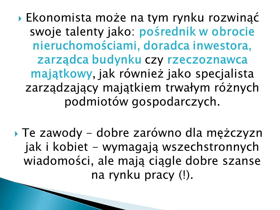 Ekonomista może na tym rynku rozwinąć swoje talenty jako: pośrednik w obrocie nieruchomościami, doradca inwestora, zarządca budynku czy rzeczoznawca m