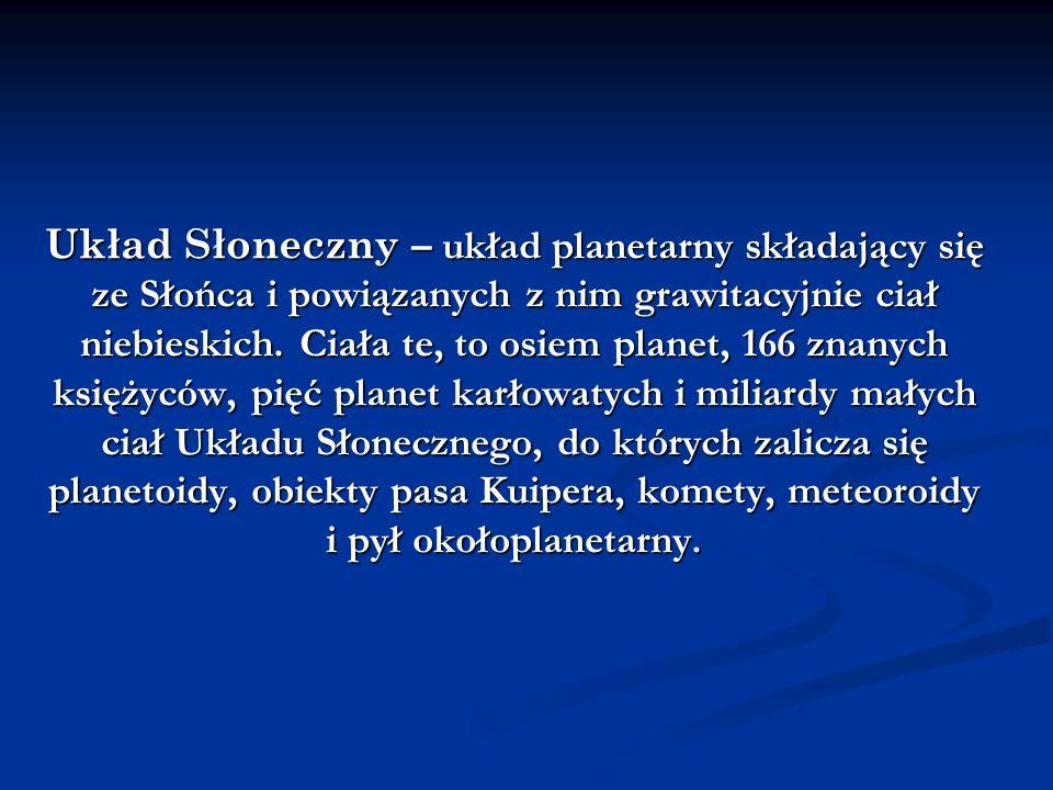 Układ Słoneczny – układ planetarny składający się ze Słońca i powiązanych z nim grawitacyjnie ciał niebieskich. Ciała te, to osiem planet, 166 znanych