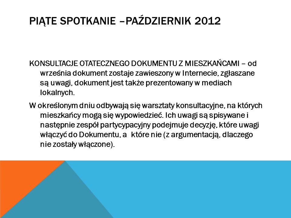 PIĄTE SPOTKANIE –PAŹDZIERNIK 2012 KONSULTACJE OTATECZNEGO DOKUMENTU Z MIESZKAŃCAMI – od września dokument zostaje zawieszony w Internecie, zgłaszane s