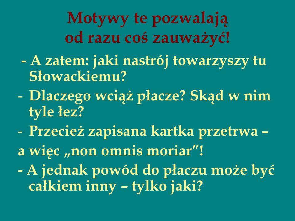 Motywy te pozwalają od razu coś zauważyć! - A zatem: jaki nastrój towarzyszy tu Słowackiemu? -D-D laczego wciąż płacze? Skąd w nim tyle łez? -P-P rzec