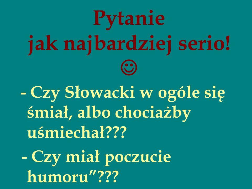 Pytanie jak najbardziej serio! - Czy Słowacki w ogóle się śmiał, albo chociażby uśmiechał??? - Czy miał poczucie humoru???