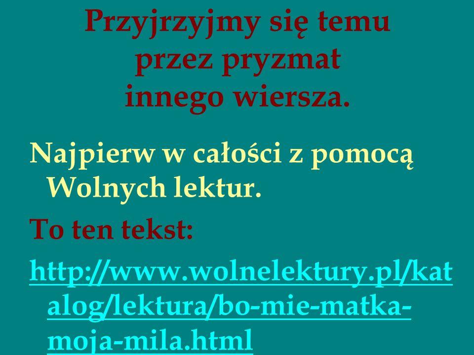 Przyjrzyjmy się temu przez pryzmat innego wiersza. Najpierw w całości z pomocą Wolnych lektur. To ten tekst: http://www.wolnelektury.pl/kat alog/lektu