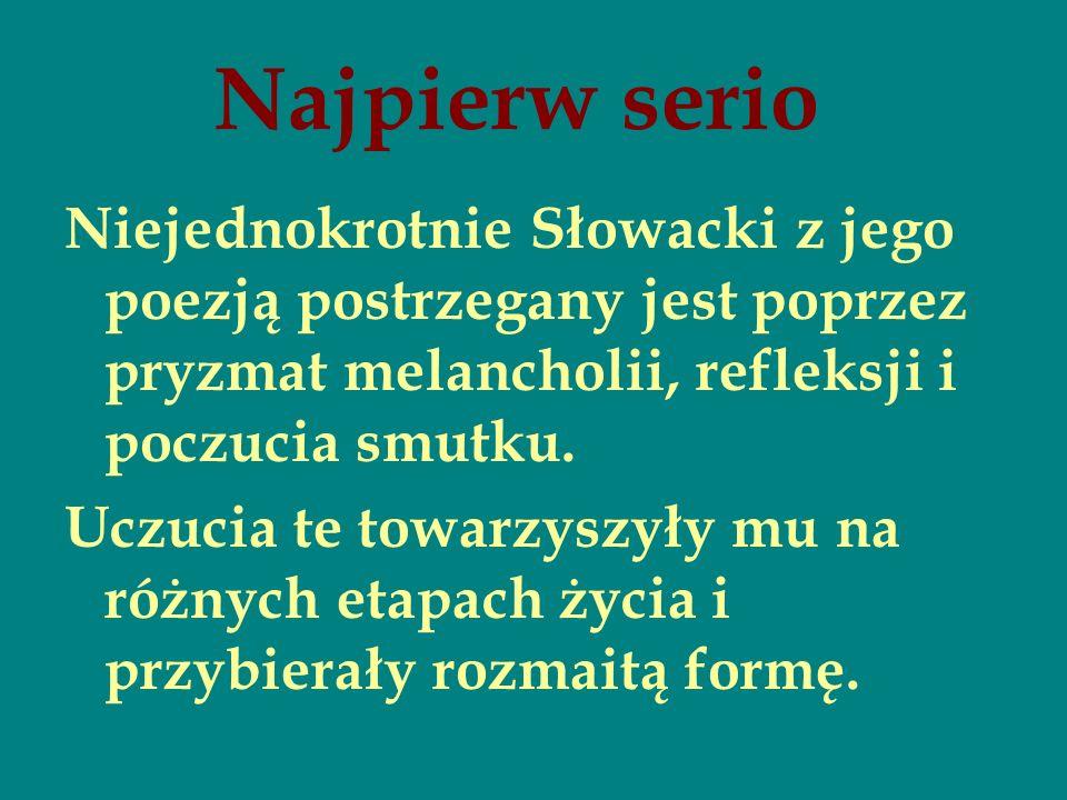 Najpierw serio Niejednokrotnie Słowacki z jego poezją postrzegany jest poprzez pryzmat melancholii, refleksji i poczucia smutku. Uczucia te towarzyszy