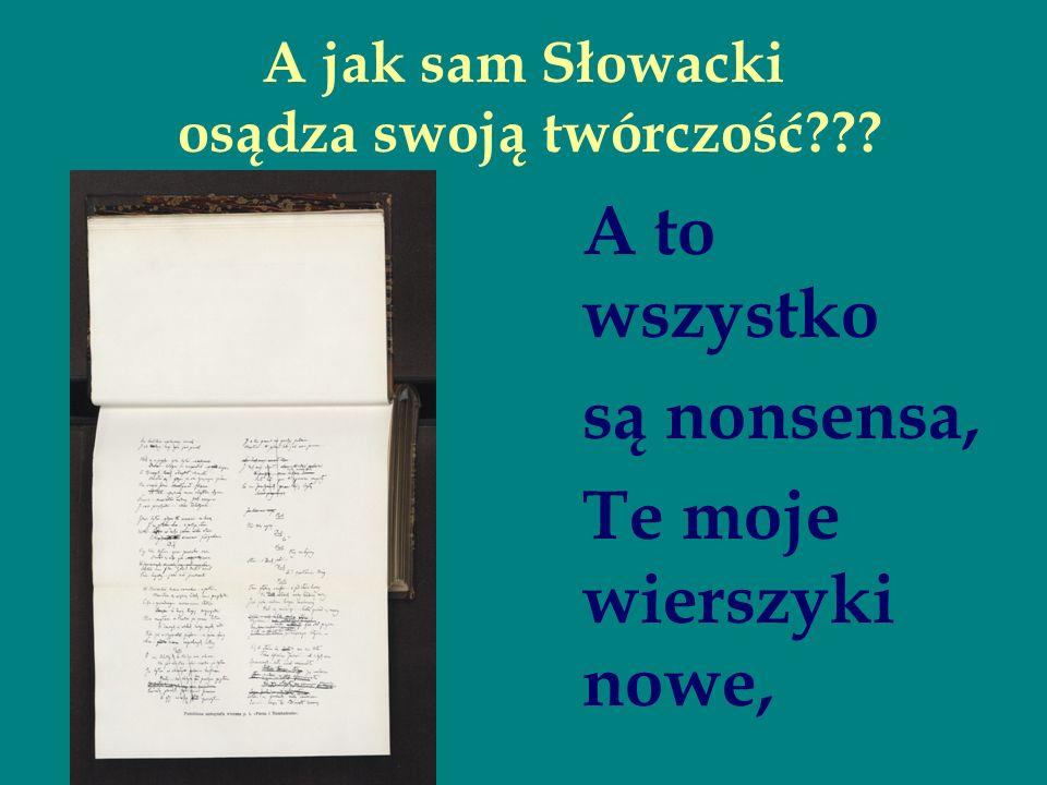 A jak sam Słowacki osądza swoją twórczość??? A to wszystko są nonsensa, Te moje wierszyki nowe,
