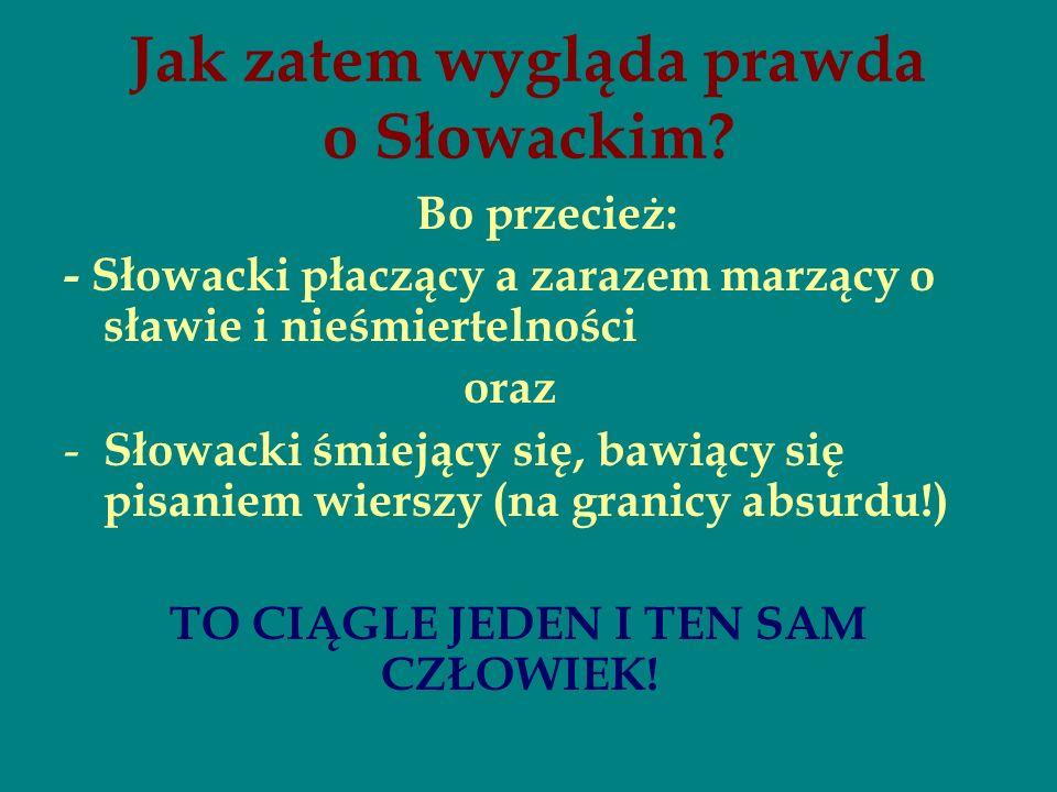 Jak zatem wygląda prawda o Słowackim? Bo przecież: - Słowacki płaczący a zarazem marzący o sławie i nieśmiertelności oraz - Słowacki śmiejący się, baw