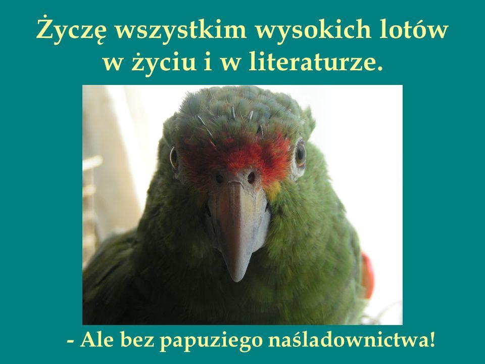 Życzę wszystkim wysokich lotów w życiu i w literaturze. - Ale bez papuziego naśladownictwa!