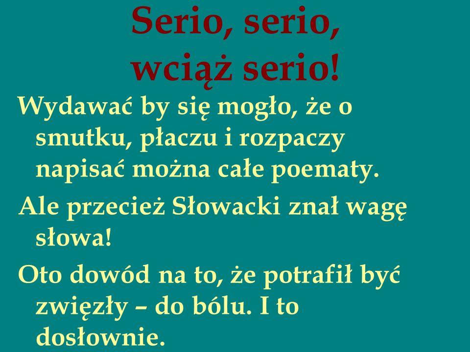 Serio, serio, wciąż serio! Wydawać by się mogło, że o smutku, płaczu i rozpaczy napisać można całe poematy. Ale przecież Słowacki znał wagę słowa! Oto