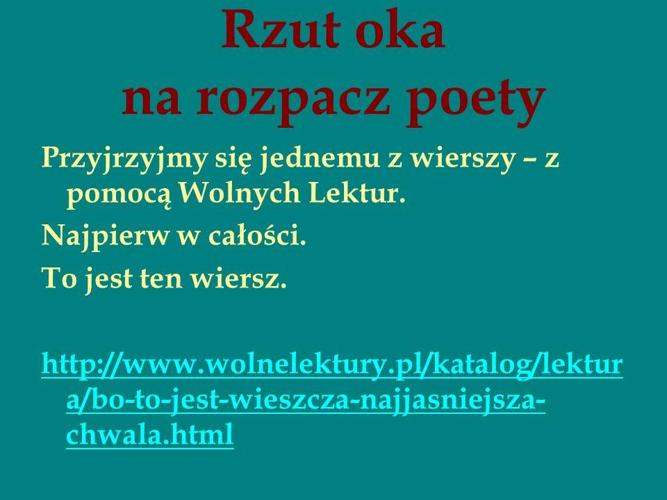 Rzut oka na rozpacz poety Przyjrzyjmy się jednemu z wierszy – z pomocą Wolnych Lektur. Najpierw w całości. To jest ten wiersz. http://www.wolnelektury