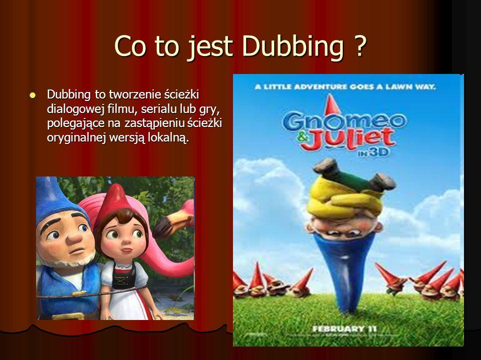 Co to jest Dubbing ? Dubbing to tworzenie ścieżki dialogowej filmu, serialu lub gry, polegające na zastąpieniu ścieżki oryginalnej wersją lokalną. Dub