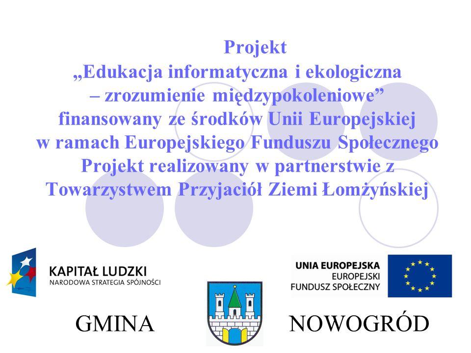 Projekt Edukacja informatyczna i ekologiczna – zrozumienie międzypokoleniowe finansowany ze środków Unii Europejskiej w ramach Europejskiego Funduszu Społecznego Projekt realizowany w partnerstwie z Towarzystwem Przyjaciół Ziemi Łomżyńskiej GMINA NOWOGRÓD