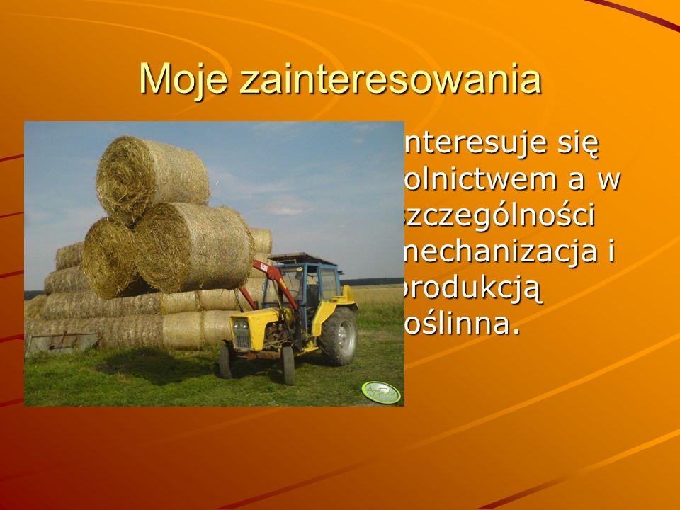 Moje zainteresowania Interesuje się rolnictwem a w szczególności mechanizacja i produkcją roślinna.