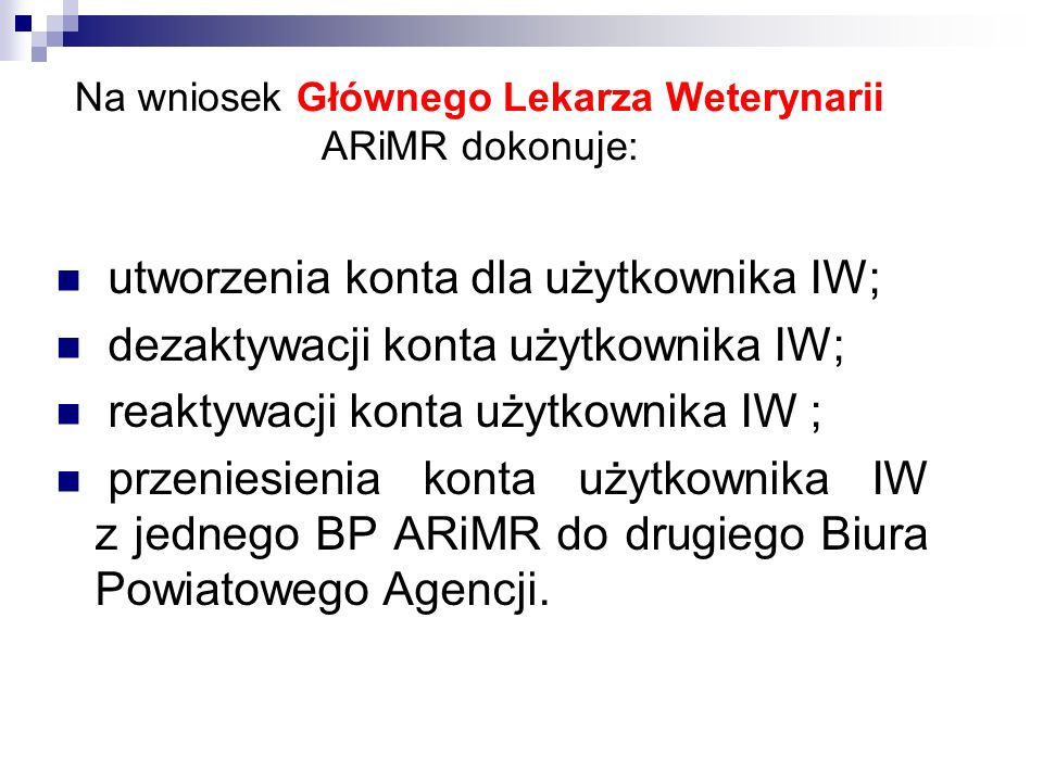 Na wniosek Głównego Lekarza Weterynarii ARiMR dokonuje: utworzenia konta dla użytkownika IW; dezaktywacji konta użytkownika IW; reaktywacji konta użyt