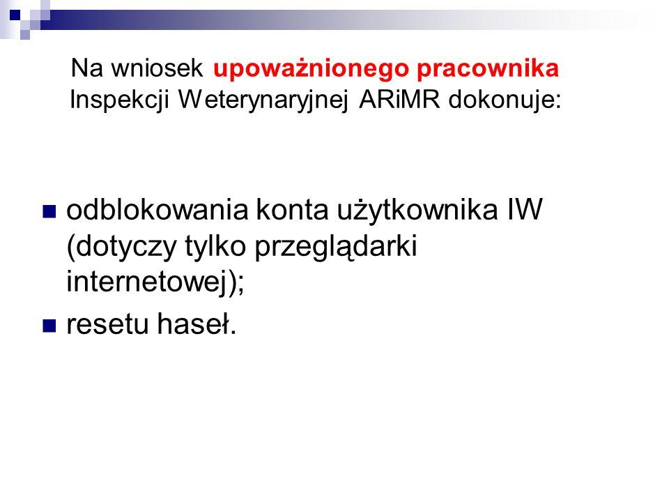 Na wniosek upoważnionego pracownika Inspekcji Weterynaryjnej ARiMR dokonuje: odblokowania konta użytkownika IW (dotyczy tylko przeglądarki internetowe