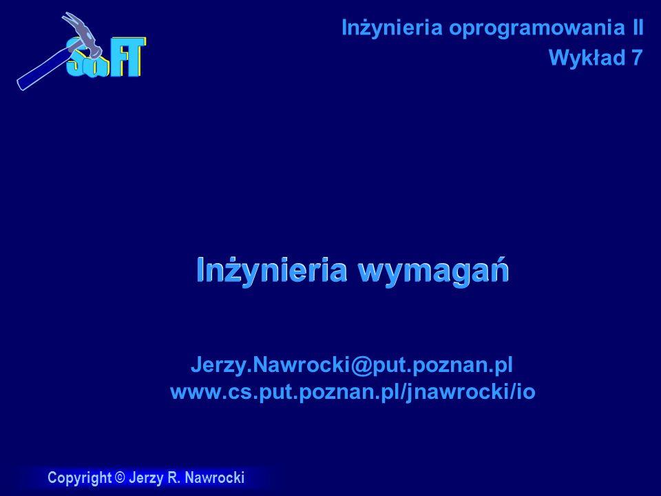 Copyright © Jerzy R. Nawrocki Inżynieria wymagań Jerzy.Nawrocki@put.poznan.pl www.cs.put.poznan.pl/jnawrocki/io Inżynieria oprogramowania II Wykład 7