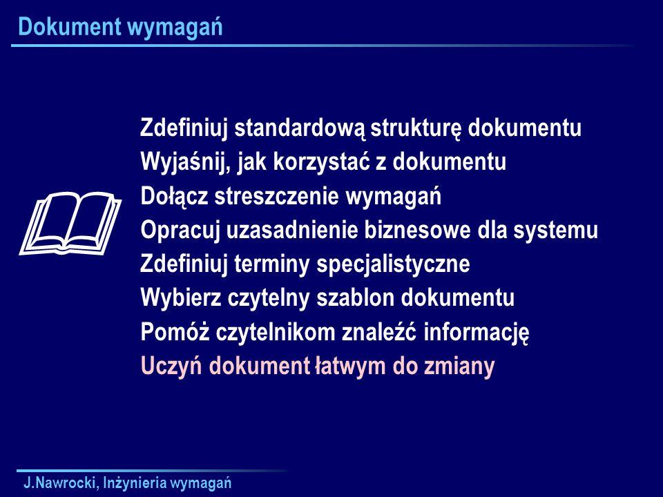 J.Nawrocki, Inżynieria wymagań Dokument wymagań Zdefiniuj standardową strukturę dokumentu Wyjaśnij, jak korzystać z dokumentu Dołącz streszczenie wyma