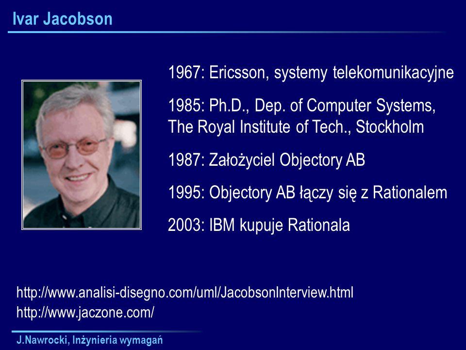 J.Nawrocki, Inżynieria wymagań Ivar Jacobson 1967: Ericsson, systemy telekomunikacyjne 1985: Ph.D., Dep. of Computer Systems, The Royal Institute of T