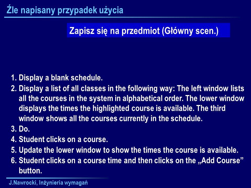 J.Nawrocki, Inżynieria wymagań Źle napisany przypadek użycia Zapisz się na przedmiot (Główny scen.) 1.Display a blank schedule. 2.Display a list of al