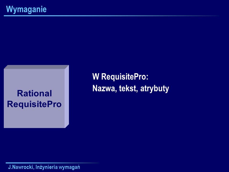 J.Nawrocki, Inżynieria wymagań Wymaganie W RequisitePro: Nazwa, tekst, atrybuty Rational RequisitePro