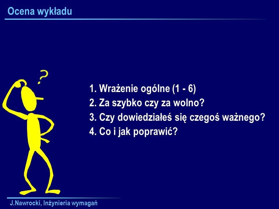J.Nawrocki, Inżynieria wymagań Ocena wykładu 1. Wrażenie ogólne (1 - 6) 2. Za szybko czy za wolno? 3. Czy dowiedziałeś się czegoś ważnego? 4. Co i jak