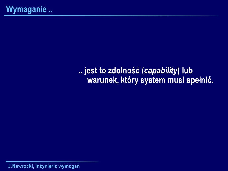 J.Nawrocki, Inżynieria wymagań Wymaganie.... jest to zdolność ( capability ) lub warunek, który system musi spełnić.