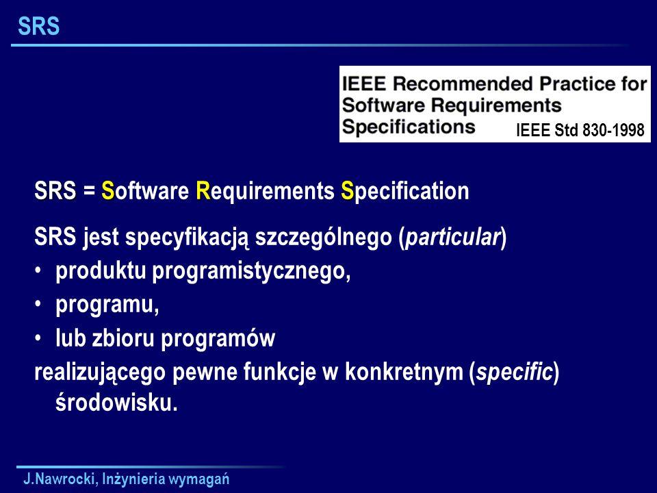 J.Nawrocki, Inżynieria wymagań Główne problemy Funkcjonalność Funkcjonalność (co oprogramowanie ma robić?) Zewnętrzne interfejsy Zewnętrzne interfejsy (ludzie, sprzęt, inne oprogramowanie) Wydajność Wydajność (prędkość, dostępność, czas odpowiedzi itp.) Atrybuty Atrybuty (przenośność, pielęgnowalność, bezpiecz.
