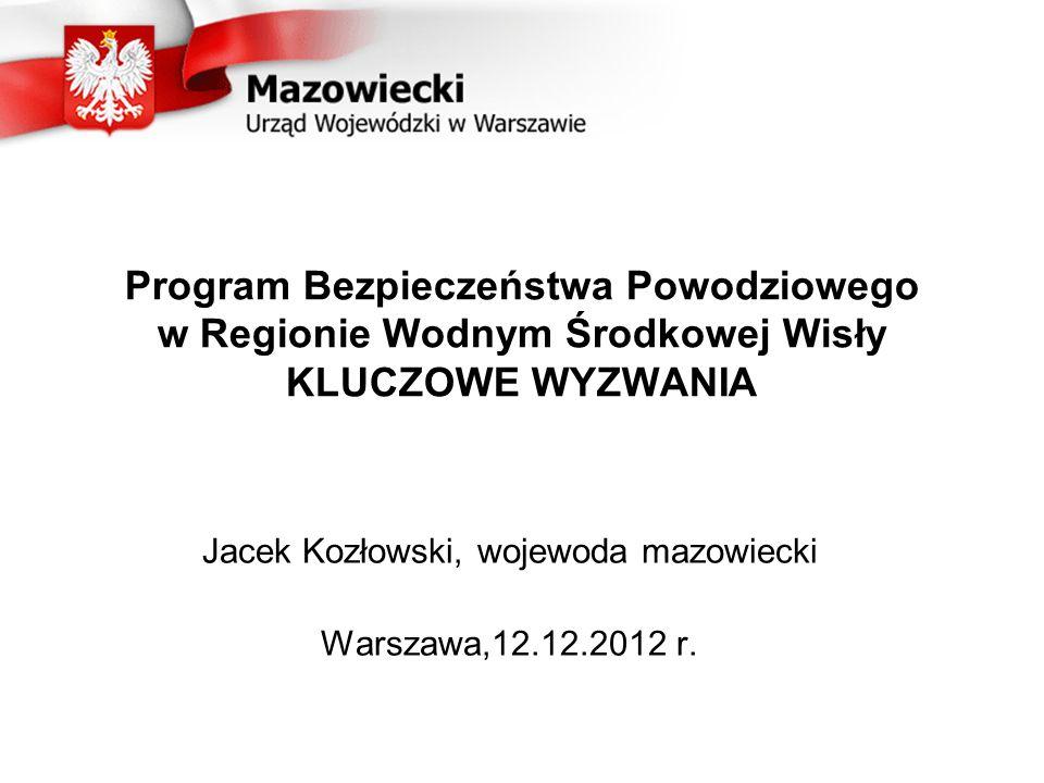 Program Bezpieczeństwa Powodziowego w Regionie Wodnym Środkowej Wisły KLUCZOWE WYZWANIA Jacek Kozłowski, wojewoda mazowiecki Warszawa,12.12.2012 r.