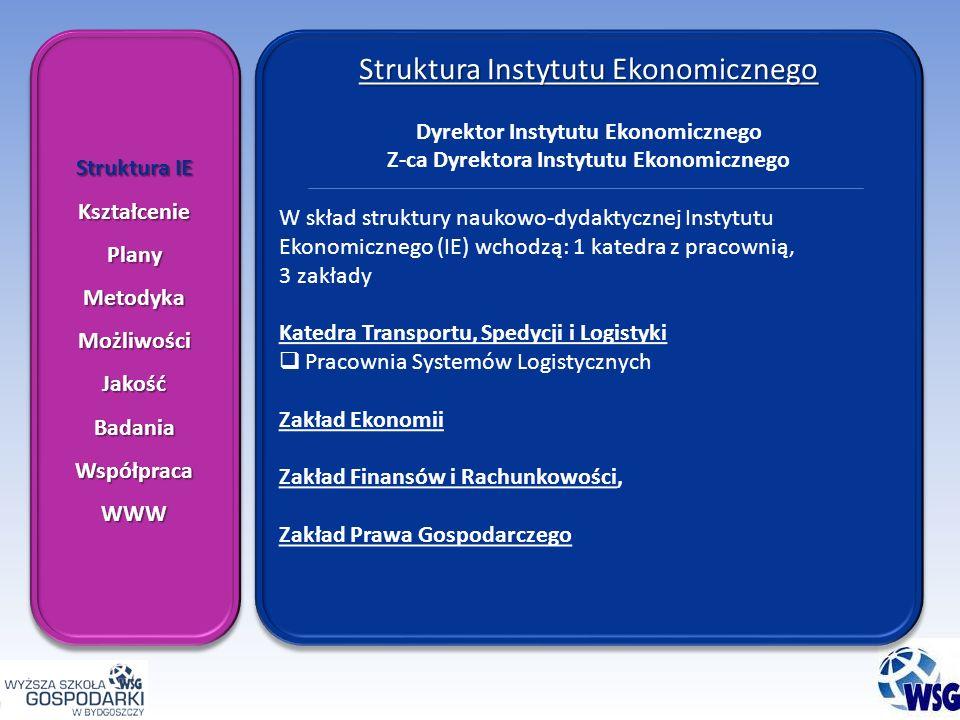 Struktura IE KształceniePlanyMetodykaMożliwościJakośćBadaniaWspółpracaWWW KształceniePlanyMetodykaMożliwościJakośćBadaniaWspółpracaWWW Struktura Instytutu Ekonomicznego Dyrektor Instytutu Ekonomicznego Z-ca Dyrektora Instytutu Ekonomicznego W skład struktury naukowo-dydaktycznej Instytutu Ekonomicznego (IE) wchodzą: 1 katedra z pracownią, 3 zakłady Katedra Transportu, Spedycji i Logistyki Pracownia Systemów Logistycznych Zakład Ekonomii Zakład Finansów i Rachunkowości, Zakład Prawa Gospodarczego Struktura Instytutu Ekonomicznego Dyrektor Instytutu Ekonomicznego Z-ca Dyrektora Instytutu Ekonomicznego W skład struktury naukowo-dydaktycznej Instytutu Ekonomicznego (IE) wchodzą: 1 katedra z pracownią, 3 zakłady Katedra Transportu, Spedycji i Logistyki Pracownia Systemów Logistycznych Zakład Ekonomii Zakład Finansów i Rachunkowości, Zakład Prawa Gospodarczego
