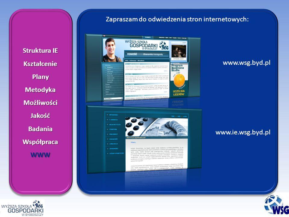 Zapraszam do odwiedzenia stron internetowych: www.wsg.byd.pl www.ie.wsg.byd.pl Zapraszam do odwiedzenia stron internetowych: www.wsg.byd.pl www.ie.wsg.byd.pl Struktura IE KształceniePlanyMetodykaMożliwościJakośćBadaniaWspółpracaWWW KształceniePlanyMetodykaMożliwościJakośćBadaniaWspółpracaWWW