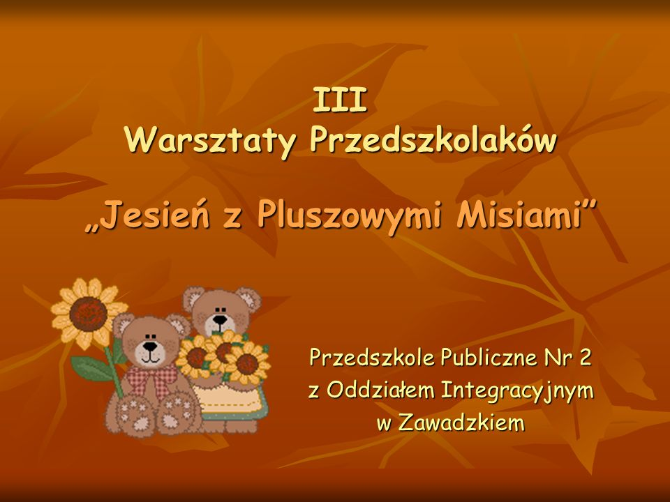 III Warsztaty Przedszkolaków Jesień z Pluszowymi Misiami Przedszkole Publiczne Nr 2 z Oddziałem Integracyjnym w Zawadzkiem