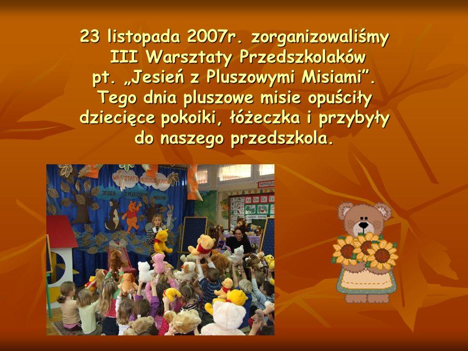 23 listopada 2007r. zorganizowaliśmy III Warsztaty Przedszkolaków pt. Jesień z Pluszowymi Misiami. Tego dnia pluszowe misie opuściły dziecięce pokoiki