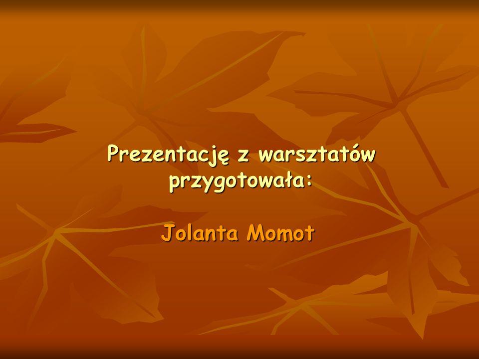 Jolanta Momot Prezentację z warsztatów przygotowała: