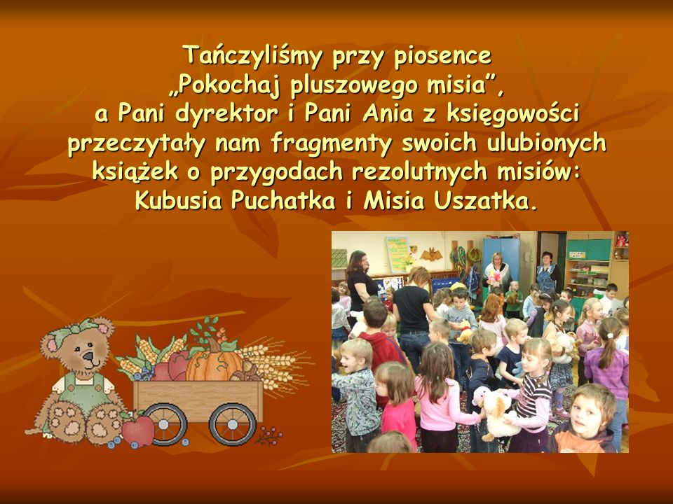 Tańczyliśmy przy piosence Pokochaj pluszowego misia, a Pani dyrektor i Pani Ania z księgowości przeczytały nam fragmenty swoich ulubionych książek o p